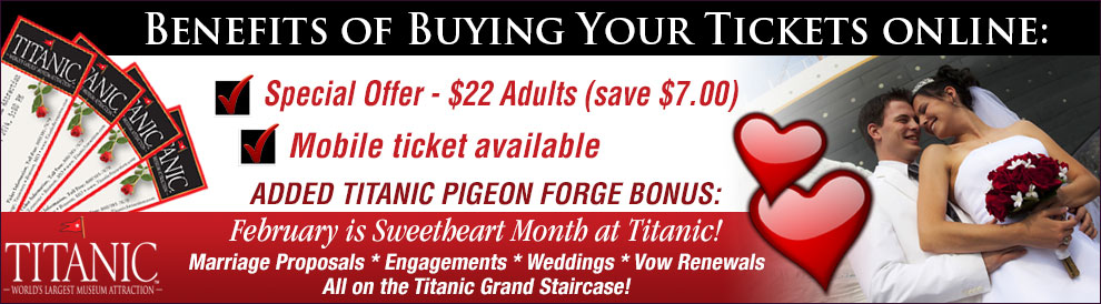 Benefits of buying your Titanic Tickets online: Special Offer - $22 Adults (save $6.50). Added Titanic Pigeon Forge Bonus: February is Sweetheart Month at Titanic Pigeon Forge. Marriage Proposals * Engagements * Weddings * Vow Renewals. All on the Titanic Grand Staircase!