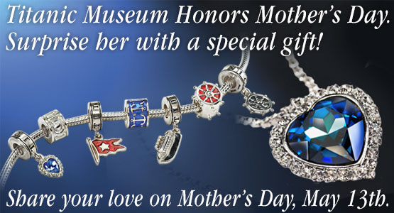 Titanic Museum Honors Mother's Day, May 13th. Surprise her with a special gift!