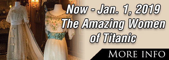 The Amazing Women in 1912 on Titanic! Dress Collection On Display NOW – January 1st, 2019.