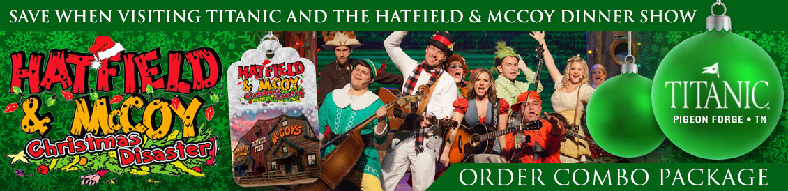 Save when visiting Titanic and the Hatfield and McCoy Christmas Disaster in Pigeon Forge, Tennessee.  Order combo package.